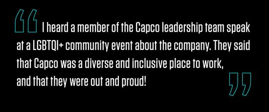 """I heard a member of the Capco leadership team speak at a LGBTQI+ community event about the company. They said that Capco was a diverse and inclusive place to work, and that they were out and proud!"""