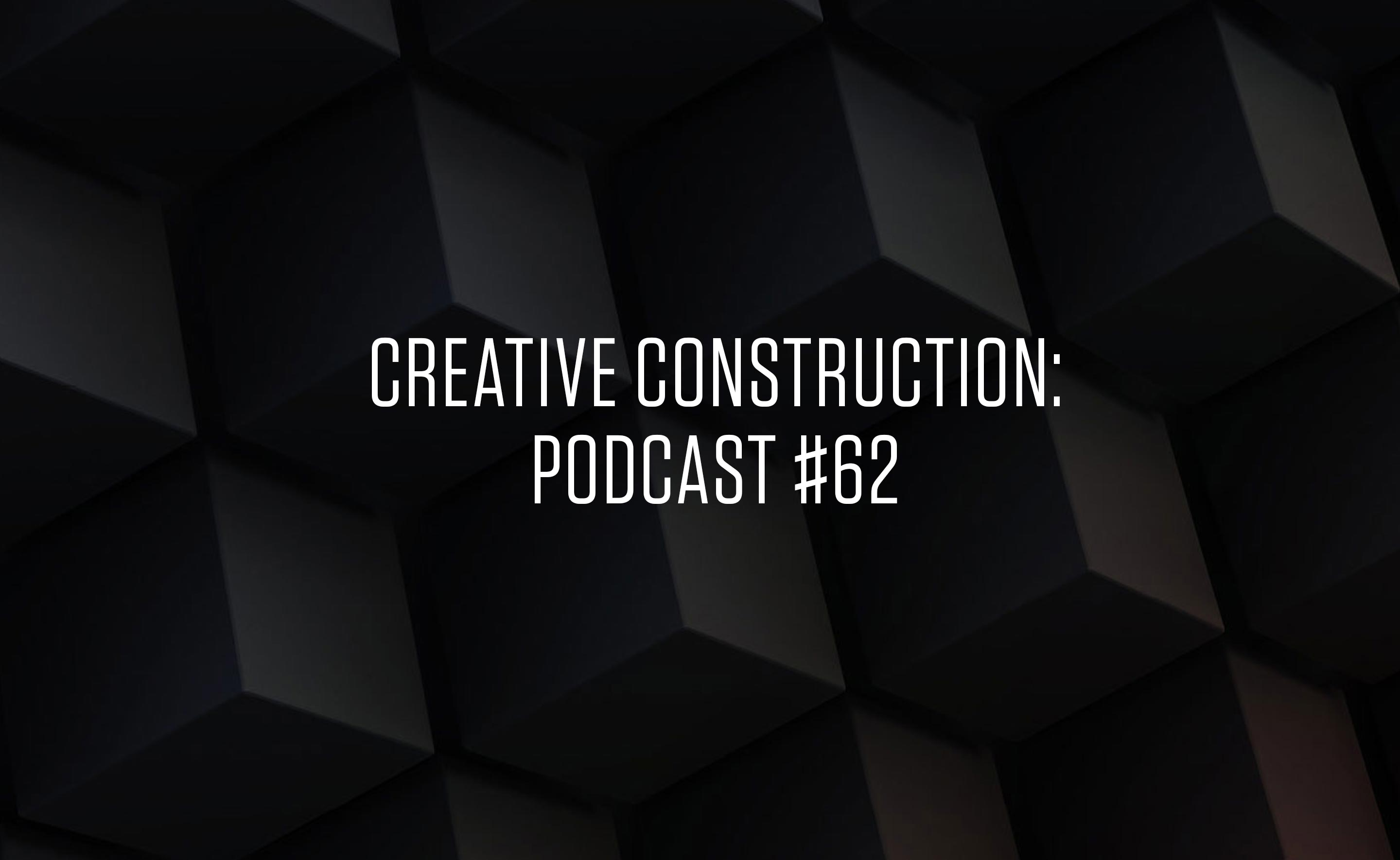 Creative Construction: Podcast #62